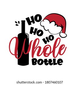 Ho Ho Ho Whole Bottle- funny Christmas phrase with wine bottle and Santa's cap. Good for t shirt and textile print, greeting card, mug and funny Christmas gifts design.