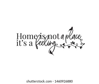 Home is not a place, it's a feeling, vector, wording design, lettering, wall art decor, home decor, wall decals, poster design isolated on white background, motivational, inspirational, home quotes