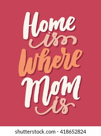 Home is where Mom is. Mother's Day greeting card. Vector hand lettering quote, typographic element for your design. Can be printed on T-shirts, bags, posters, invitations, cards, pillows.