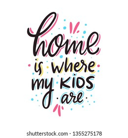 Home is where my kids are. Hand drawn vector lettering. Motivational inspirational quote. Vector illustration isolated on white background.