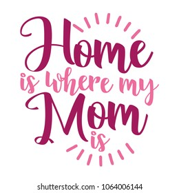 'Home is where my Mom is' - Happy Mothers Day lettering. Handmade calligraphy vector illustration. Mother's day card with heart
