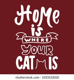 Home is where your cat is - hand drawn lettering phrase for animal lovers on the bordo background. Fun brush ink vector illustration for banners, greeting card, poster design