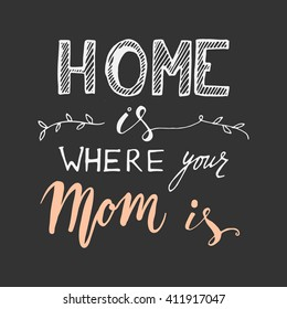 Home is where your mom is. Hand drawn tee graphic. Vintage hand lettered calligraphic design.