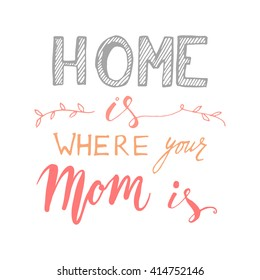 Home is where your mom is. Hand drawn tee graphic . Greeting card for mother's day.Vintage hand lettered calligraphic design.