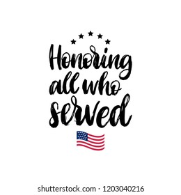 Honoring All Who Served, hand lettering with USA flag illustration. November 11 holiday background. Veterans Day poster, greeting card in vector.