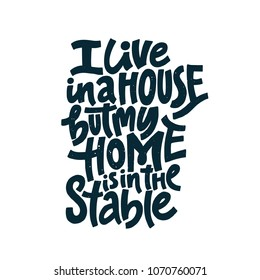 Horseriding quote - I live in a house, but my home is in the stable. Unique style lettering made in vector.