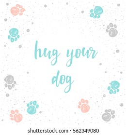 Hug your dog. Handwritten lettering for card, invitation, t-shirt, veterinarian poster, banner, placard, album, calendar, t-shirt, scrapbook cover. Hand drawn quote and hand made dog paw track.