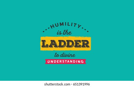 Humility is the ladder to divine understanding. Humility Quotes