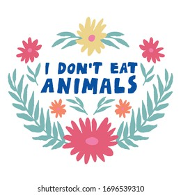 """""""I don't eat animals"""" lettering sign. Isolated on white. Symmetrical leaves and flowers. Floral composition. Vegan slogan. Design for shirt, mug, poster. Hand drawn vector illustration."""