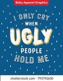 'I Only Cry When Ugly People Hold Me' Funny Ironic Sarcastic Hand Drawn Baby Onesie Print Apparel Design. Hand Made Textured Lettering Typography. Vector Illustration.