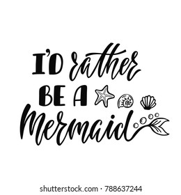 I'd rather be a mermaid. Handwritten inspirational quote about summer. Typography lettering design with hand drawn mermaid's tail. Vector illustration isolated on white background.