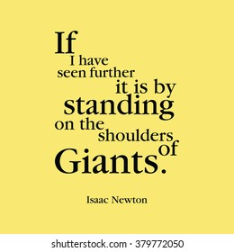 """""""If I have seen further it is by standing on the shoulders of giants."""" Isaac Newton"""