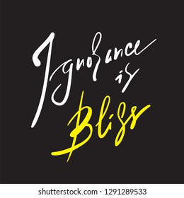 Ignorance is bliss - inspire and motivational quote, proverb. Hand drawn beautiful lettering. Print for inspirational poster, t-shirt, bag, cups, card, flyer, sticker, badge. Elegant calligraphy sign.