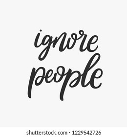 Ignore people. Handdrawn vector lettering quote. Funny sarcasm phrase.