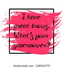 """Illustration with quote """"I have great brows.What's your superpower?"""". Can be used for beauty and makeup box, for beauty, brow salon or bar, t-shirt, tattoo or blog."""