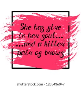 """Illustration with quote """"She has fire in her soul and a killer pair of brows"""". Can be used for beauty and makeup box, for beauty, brow salon or bar, t-shirt, tattoo or blog. Paint brush design."""