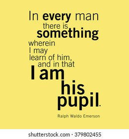 """""""In every man there is something wherein I may learn of him and in that I am his pupil."""" Ralph Waldo Emerson"""