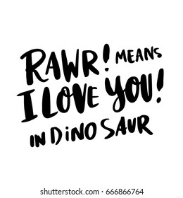 "The inscription: ""Rawr! means i love you! in dinosaur"" in a trendy calligraphic style, of black ink on a white background. It can be used for card, mug, poster, t-shirts, phone case etc."