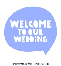 Inscription - welcome to our wedding. Speech bubble vector lettering illustration on white background.