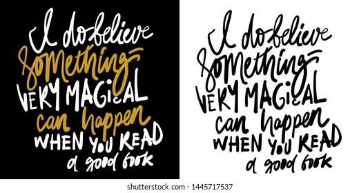 Inspirational hand lettering quote for your design. I believe something very magical can happen when you read a good book.