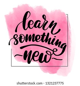 Inspirational handwritten brush lettering inscription learn something new. Pink watercolor stain on background.