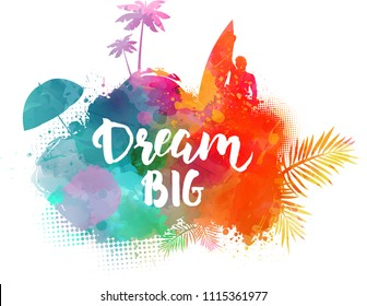 Inspirational modern calligraphy message - Dream big. Handwritten calligraphy text. Abstract painted splash shape with silhouettes. Travel concept - surfing, palm trees, sun umbrella.