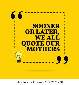 Inspirational motivational quote. Sooner or later we all quote our mothers. Vector simple design. Black text over yellow background