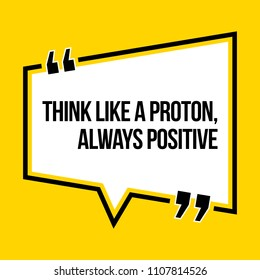 Inspirational motivational quote. Think like a proton, always positive. Isometric style.