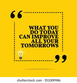 Inspirational motivational quote. What you do today can improve all your tomorrows. Vector simple design. Black text over yellow background