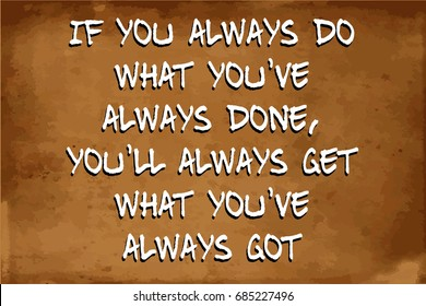 Inspirational motivational quote – If you always do what you've always done, you'll always get what you've always got – quote on blurred vintage grunge background