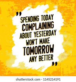 Inspirational quote design - Spending today complaining about yesterday won't make tomorrow any better