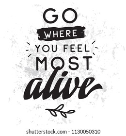 Inspirational quote, motivation. Typography for t shirt, invitation, greeting card sweatshirt printing and embroidery. Print for tee. Go where you feel most alive.