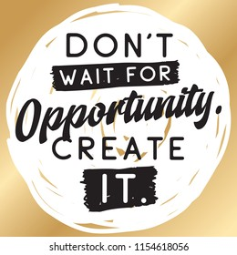 Inspirational quote, motivation. Typography for t shirt, invitation, greeting card sweatshirt printing and embroidery. Print for tee. Dont wait for opportunity, create it.