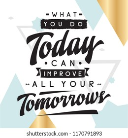 Inspirational quote, motivation. Typography for t shirt, invitation, greeting card sweatshirt printing and embroidery. Print for tee. What you do today can improve all your tomorrows.