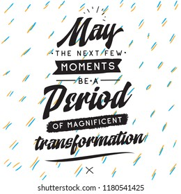 Inspirational quote, motivation. Typography for t shirt, invitation, greeting card sweatshirt printing and embroidery. Print for tee. May the next few moments be a period of magnificent transformation