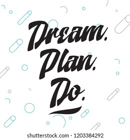 Inspirational quote, motivation. Typography for t shirt, invitation, greeting card sweatshirt printing and embroidery. Print for tee. Dream. Plan. Do.