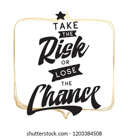 Inspirational quote, motivation. Typography for t shirt, invitation, greeting card sweatshirt printing and embroidery. Print for tee. Take the risk or lose the chance.