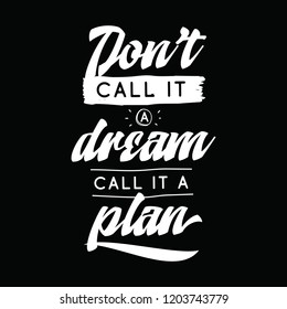 Inspirational quote, motivation. Typography for t shirt, invitation, greeting card sweatshirt printing and embroidery. Print for tee. Dont call it a dream, call it a plan.