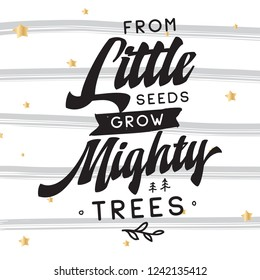 Inspirational quote, motivation. Typography for t shirt, invitation, greeting card sweatshirt printing and embroidery. Print for tee. From little seeds grow mighty trees.