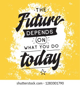 Inspirational quote, motivation. Typography for t shirt, invitation, greeting card sweatshirt printing and embroidery. Print for tee. The future depends on what you do today.