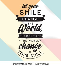 Inspirational quote, motivation. Typography for t shirt, invitation, greeting card sweatshirt printing and embroidery. Print for tee. Let your smile change the World, but dont let the World...