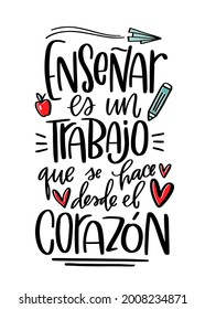 Inspirational teacher quote in Spanish. Back to school celebration or Teacher's day phrase. Enseñar es un trabajo que se hase desde el corazón lettering design which means  Teaching is a work of heart