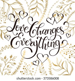 Inspiring lettering black on white with golden branches on background. Love changes everything. Romantic quote . Modern calligraphy for T-shirt and postcard design.