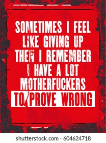 Inspiring motivation quote with text Sometimes I Feel Like Giving Up Then I Remember I Have a Lot Motherfuckers to Prove Wrong. Vector typography poster design concept. Distressed metal sign texture.