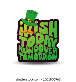 Irish today hungover tomorrow - funny St Patrik's Day inspirational lettering design for posters, t-shirts, cards,   stickers, banners, gifts. Modern colorful  Irish calligraphy.