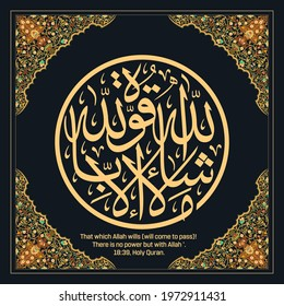 Islamic Calligraphy for Surat Al- Khaf from Holy Quran.  Say:  'That which Allah wills (will come to pass)! There is no power but with Allah '.