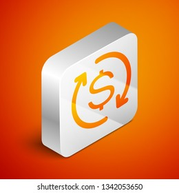 Isometric Return of investment icon isolated on orange background. Money convert icon. Refund sign. Dollar converter concept. Silver square button. Vector Illustration