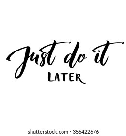Just do it later. Fun motivational quote about procrastination and work. Vector lettering phrase handwritten black at white background
