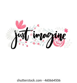 Just imagine. Motivational saying. Brush lettering decorated with flowers. Inspirational quote vector design