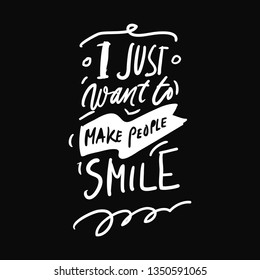 I just want to make people smile. Hand lettering quote for your design. Motivation quote